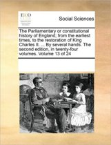 The Parliamentary or Constitutional History of England; From the Earliest Times, to the Restoration of King Charles II. ... by Several Hands. the Second Edition, in Twenty-Four Volumes. Volume 13 of 24