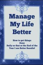 Manage My Life Better: How To Get things Done Daily so that at the End of the Year I see Better Results!