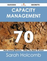 Capacity Management 70 Success Secrets - 70 Most Asked Questions On Capacity Management - What You Need To Know