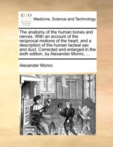 The Anatomy of the Human Bones and Nerves. with an Account of the Reciprocal Motions of the Heart, and a Description of the Human Lacteal Sac and Duct. Corrected and Enlarged in the Sixth Edition, by Alexander Monro, ...