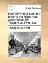 Hear Him! Hear Him! in a Letter to the Right Hon. John Foster. by Theophilus Swift, Esq.