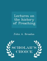 Lectures on the History of Preaching - Scholar's Choice Edition
