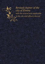 Revised Charter of the City of Elmira with the Several Acts Applicable to the City and Officers Thereof