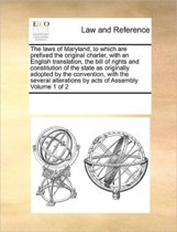 The Laws of Maryland, to Which Are Prefixed the Original Charter, with an English Translation, the Bill of Rights and Constitution of the State as Originally Adopted by the Convention, with the Several Alterations by Acts of Assembly Volume 1 of 2