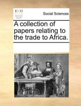 A Collection of Papers Relating to the Trade to Africa