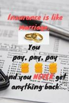 Insurance is like marriage. You pay pay pay and you never get anything back: Notebook / Planner / Journal / Diary with funny Quote Cover - 120 pages -