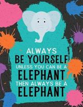 Always Be Yourself Unless You Can Be an Elephant Then Always Be an Elephant