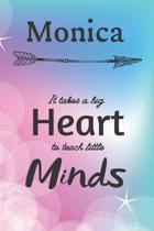 Monica It Takes A Big Heart To Teach Little Minds: Monica Gifts for Mom Gifts for Teachers Journal / Notebook / Diary / USA Gift (6 x 9 - 110 Blank Li