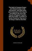 The Book of Common Prayer, and Administration of the Sacraments, and Other Rites and Ceremonies of the Church, According to the Use of the Church of England; Together with the Psalter, or Psalms of David, Pointed as They Are to Be Sung or Said in Churches