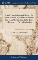 Seneca's Morals by Way of Abstract. to Which Is Added, a Discourse, Under the Title of an After-Thought. by Sir Roger l'Estrange, ... the Eighth Edition