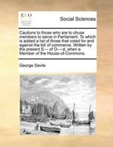 Cautions to Those Who Are to Chuse Members to Serve in Parliament. to Which Is Added a List of Those That Voted for and Against the Bill of Commerce. Written by the Present E--- Of O----D, When a Member of the House-Of-Commons.