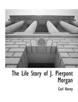 The Life Story of J. Pierpont Morgan