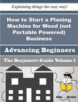 How to Start a Planing Machine for Wood (not Portable Powered) Business (Beginners Guide)