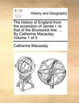 The History of England from the Accession of James I. to That of the Brunswick Line. ... by Catherine Macaulay. Volume 1 of 5