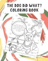 The Dog Did What Coloring Book: Funny Dog and Puppy Color Pages with Daily Adventures of Your Pets Life. Fun for All Ages. Great for Creativity.