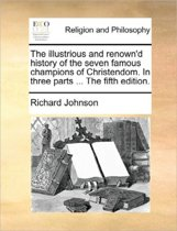 The Illustrious and Renown'd History of the Seven Famous Champions of Christendom. in Three Parts ... the Fifth Edition.