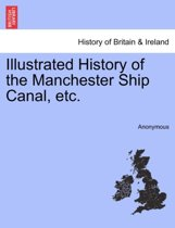 Illustrated History of the Manchester Ship Canal, Etc.