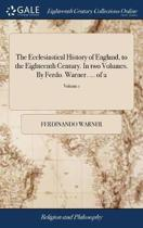 The Ecclesiastical History of England, to the Eighteenth Century. in Two Volumes. by Ferdo. Warner. ... of 2; Volume 1
