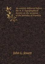 An Oration Delivered Before the N. Y. Typographical Society on the Occasion of the Birthday of Franklin
