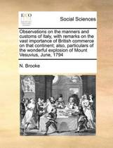 Observations on the Manners and Customs of Italy, with Remarks on the Vast Importance of British Commerce on That Continent; Also, Particulars of the Wonderful Explosion of Mount Vesuvius, June, 1794