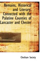 Remains, Historical and Literary, Connected with the Palatine Counties of Lancaster and Chester