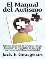 El Manual del Autismo: Informacion Fácil de Asimilar Vision Perspectivas y Estudios de Casos de un Maestro de Educacion Especial