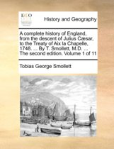 A Complete History of England, from the Descent of Julius Caesar, to the Treaty of AIX La Chapelle, 1748. ... by T. Smollett, M.D. ... the Second Edition. Volume 1 of 11