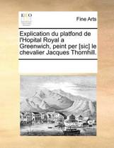 Explication Du Platfond de L'Hopital Royal a Greenwich, Peint Per [Sic] Le Chevalier Jacques Thornhill.