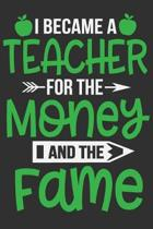 I Became A Teacher For The Money And The Fame: I Became A Teacher For The Money And The Fame Gift 6x9 Journal Gift Notebook with 125 Lined Pages