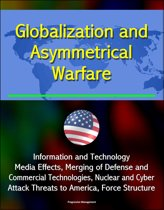 Globalization and Asymmetrical Warfare: Information and Technology, Media Effects, Merging of Defense and Commercial Technologies, Nuclear and Cyber Attack Threats to America, Force Structure