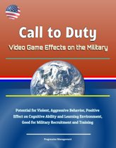 Call to Duty: Video Game Effects on the Military - Potential for Violent, Aggressive Behavior, Positive Effect on Cognitive Ability and Learning Environment, Good for Military Recruitment and Training