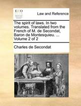 The Spirit of Laws. in Two Volumes. Translated from the French of M. de Secondat, Baron de Montesquieu. ... Volume 2 of 2