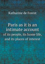 Paris as It Is an Intimate Account of Its People, Its Home Life, and Its Places of Interest