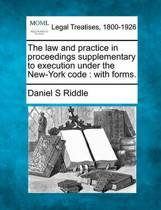 The Law and Practice in Proceedings Supplementary to Execution Under the New-York Code