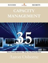 Capacity Management 35 Success Secrets - 35 Most Asked Questions On Capacity Management - What You Need To Know