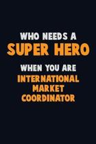 Who Need A SUPER HERO, When You Are International Market Coordinator: 6X9 Career Pride 120 pages Writing Notebooks
