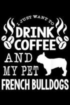 I Just Want To Drink Coffee and My pet French Bulldogs: Funny I Just Want To Drink Coffee & Pet My French Bulldogs Journal/Notebook Blank Lined Ruled