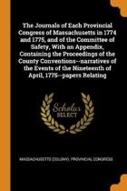 The Journals of Each Provincial Congress of Massachusetts in 1774 and 1775, and of the Committee of Safety, with an Appendix, Containing the Proceedings of the County Conventions--Narratives of the Events of the Nineteenth of April, 1775--Papers Relating