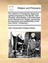 The Criterion of Christianity. Being the Queries Proposed by the Late Mr. John Gonston, Alias Sharpe, a Romish-Priest, to the Reverend Dr. Kinght, Concerning the Perpetuity and Indefectibility of the True Church. Containing I.