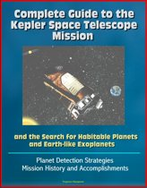 Complete Guide to the Kepler Space Telescope Mission and the Search for Habitable Planets and Earth-like Exoplanets: Planet Detection Strategies, Mission History and Accomplishments