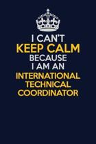 I Can't Keep Calm Because I Am An International Technical Coordinator: Career journal, notebook and writing journal for encouraging men, women and kid