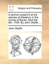 A Sermon Preach'd at the Assizes at Ailesbury in the County of Bucks, April the 6th, 1709. by John Ollyffe,