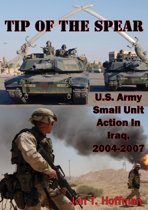 Tip Of The Spear: U.S. Army Small Unit Action In Iraq, 2004-2007 [Illustrated Edition]
