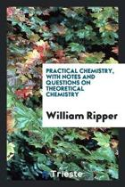 Practical Chemistry, with Notes and Questions on Theoretical Chemistry