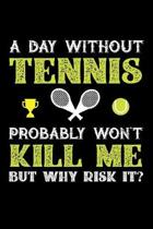 A Day Without Tennis Probably Won't Kill Me But Why Risk It?: Weekly 100 page 6 x 9 journal to jot down your ideas and notes
