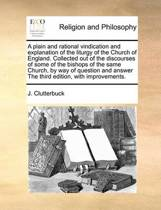 A Plain and Rational Vindication and Explanation of the Liturgy of the Church of England. Collected Out of the Discourses of Some of the Bishops of the Same Church, by Way of Question and Answer the Third Edition, with Improvements.