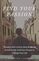 Find Your Passion: Develop Self-Control, Beat Worrying & Self Doubt, Find Your Passion & Change Your Life