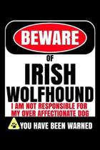Beware Of Irish Wolfhound I Am Not Responsible For My Over Affectionate Dog You Have Been Warned