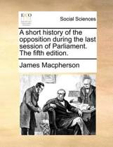 A Short History of the Opposition During the Last Session of Parliament. the Fifth Edition