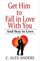 Get Him to Fall in Love With You: And Stay in Love